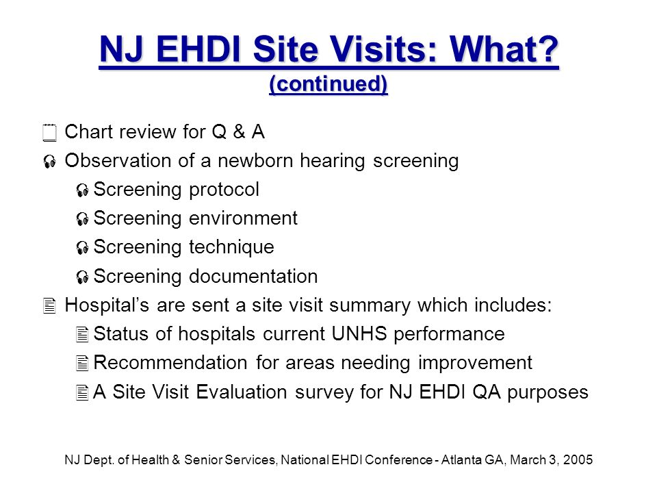 NJ Dept. of Health & Senior Services, National EHDI Conference - Atlanta GA, March 3, 2005 NJ EHDI Site Visits: What? (continued) Chart review for Q &