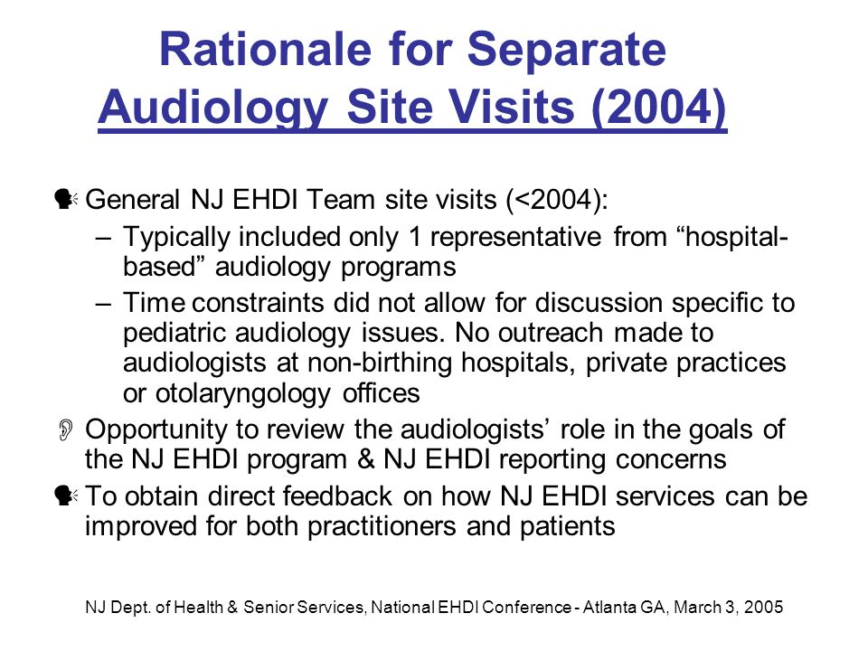 NJ Dept. of Health & Senior Services, National EHDI Conference - Atlanta GA, March 3, 2005 Rationale for Separate Audiology Site Visits (2004) General