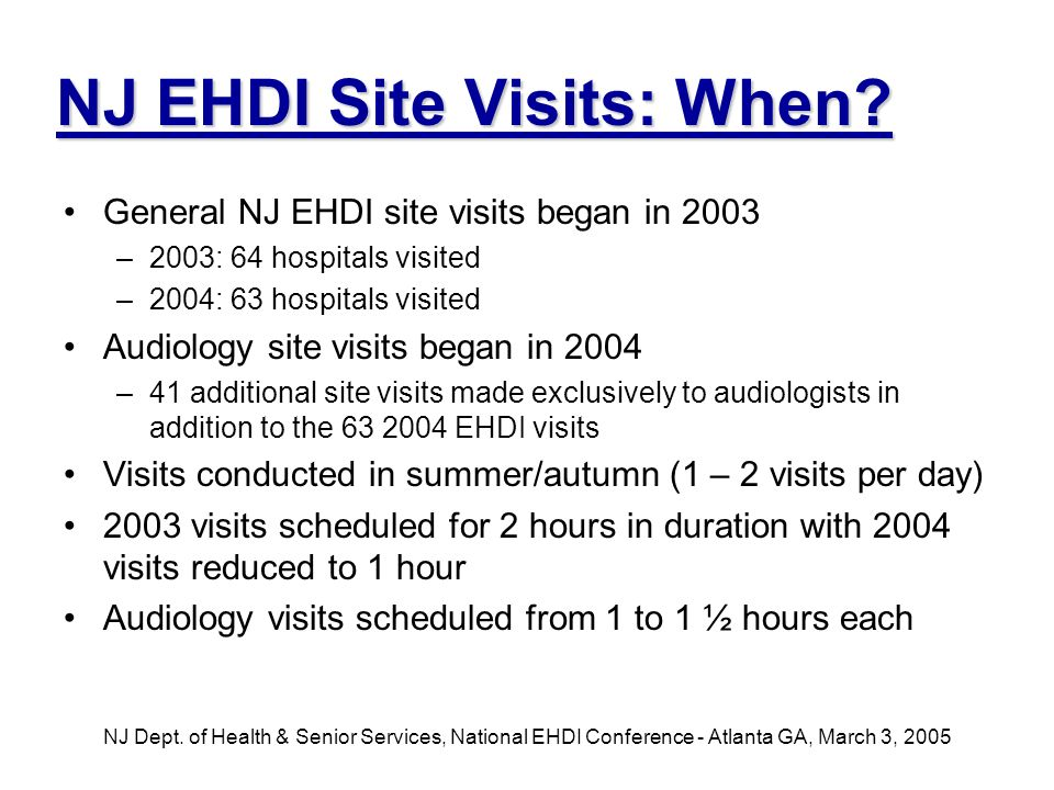 NJ Dept. of Health & Senior Services, National EHDI Conference - Atlanta GA, March 3, 2005 NJ EHDI Site Visits: When? General NJ EHDI site visits bega