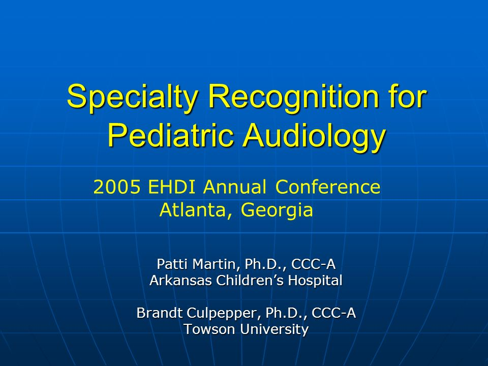 Specialty Recognition for Pediatric Audiology Patti Martin, Ph.D., CCC-A Arkansas Childrens Hospital Brandt Culpepper, Ph.D., CCC-A Towson University 2005 EHDI Annual Conference Atlanta, Georgia