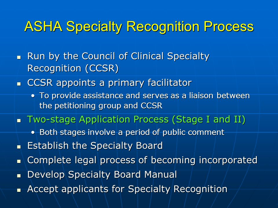 ASHA Specialty Recognition Process Run by the Council of Clinical Specialty Recognition (CCSR) Run by the Council of Clinical Specialty Recognition (CCSR) CCSR appoints a primary facilitator CCSR appoints a primary facilitator To provide assistance and serves as a liaison between the petitioning group and CCSRTo provide assistance and serves as a liaison between the petitioning group and CCSR Two-stage Application Process (Stage I and II) Two-stage Application Process (Stage I and II) Both stages involve a period of public commentBoth stages involve a period of public comment Establish the Specialty Board Establish the Specialty Board Complete legal process of becoming incorporated Complete legal process of becoming incorporated Develop Specialty Board Manual Develop Specialty Board Manual Accept applicants for Specialty Recognition Accept applicants for Specialty Recognition