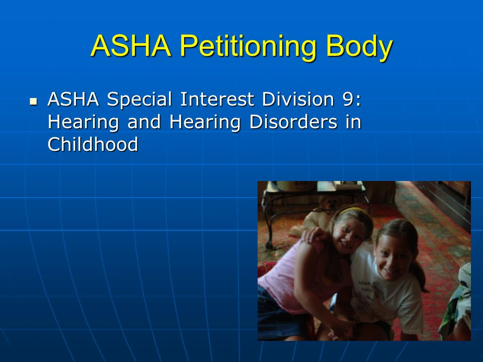 ASHA Petitioning Body ASHA Special Interest Division 9: Hearing and Hearing Disorders in Childhood ASHA Special Interest Division 9: Hearing and Hearing Disorders in Childhood