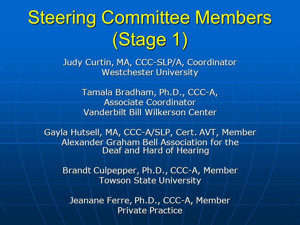 Steering Committee Members (Stage 1) Judy Curtin, MA, CCC-SLP/A, Coordinator Westchester University Tamala Bradham, Ph.D., CCC-A, Associate Coordinator Vanderbilt Bill Wilkerson Center Gayla Hutsell, MA, CCC-A/SLP, Cert.
