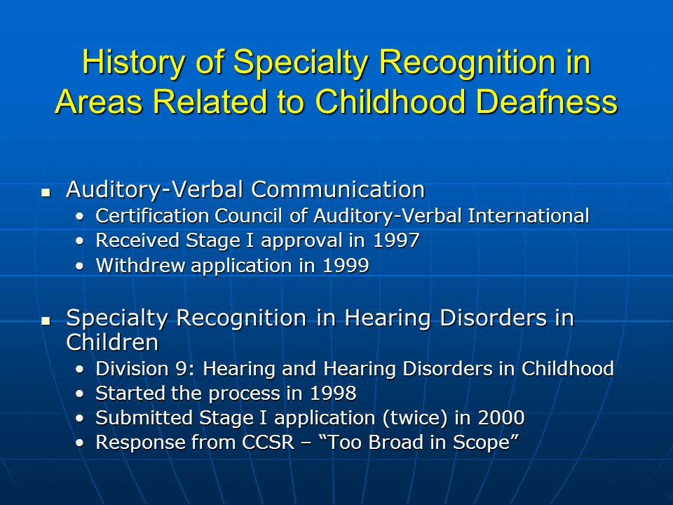History of Specialty Recognition in Areas Related to Childhood Deafness Auditory-Verbal Communication Auditory-Verbal Communication Certification Council of Auditory-Verbal InternationalCertification Council of Auditory-Verbal International Received Stage I approval in 1997Received Stage I approval in 1997 Withdrew application in 1999Withdrew application in 1999 Specialty Recognition in Hearing Disorders in Children Specialty Recognition in Hearing Disorders in Children Division 9: Hearing and Hearing Disorders in ChildhoodDivision 9: Hearing and Hearing Disorders in Childhood Started the process in 1998Started the process in 1998 Submitted Stage I application (twice) in 2000Submitted Stage I application (twice) in 2000 Response from CCSR – Too Broad in ScopeResponse from CCSR – Too Broad in Scope