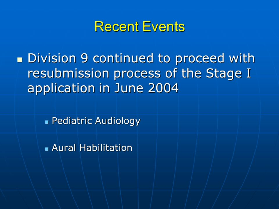 Recent Events Division 9 continued to proceed with resubmission process of the Stage I application in June 2004 Division 9 continued to proceed with resubmission process of the Stage I application in June 2004 Pediatric Audiology Pediatric Audiology Aural Habilitation Aural Habilitation
