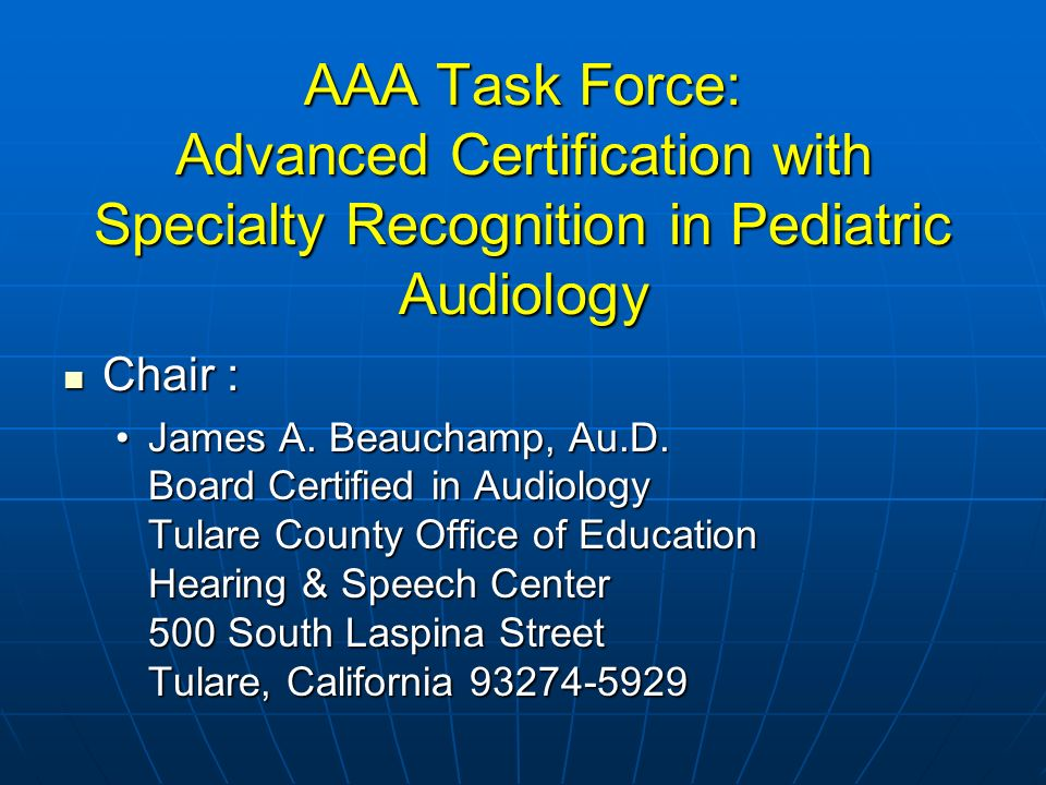 AAA Task Force: Advanced Certification with Specialty Recognition in Pediatric Audiology Chair : Chair : James A.