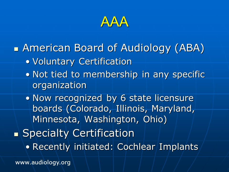 AAA American Board of Audiology (ABA) American Board of Audiology (ABA) Voluntary CertificationVoluntary Certification Not tied to membership in any specific organizationNot tied to membership in any specific organization Now recognized by 6 state licensure boards (Colorado, Illinois, Maryland, Minnesota, Washington, Ohio)Now recognized by 6 state licensure boards (Colorado, Illinois, Maryland, Minnesota, Washington, Ohio) Specialty Certification Specialty Certification Recently initiated: Cochlear ImplantsRecently initiated: Cochlear Implants