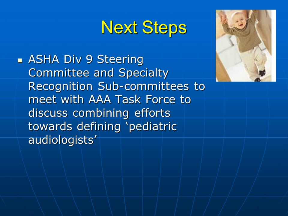 Next Steps ASHA Div 9 Steering Committee and Specialty Recognition Sub-committees to meet with AAA Task Force to discuss combining efforts towards defining pediatric audiologists ASHA Div 9 Steering Committee and Specialty Recognition Sub-committees to meet with AAA Task Force to discuss combining efforts towards defining pediatric audiologists