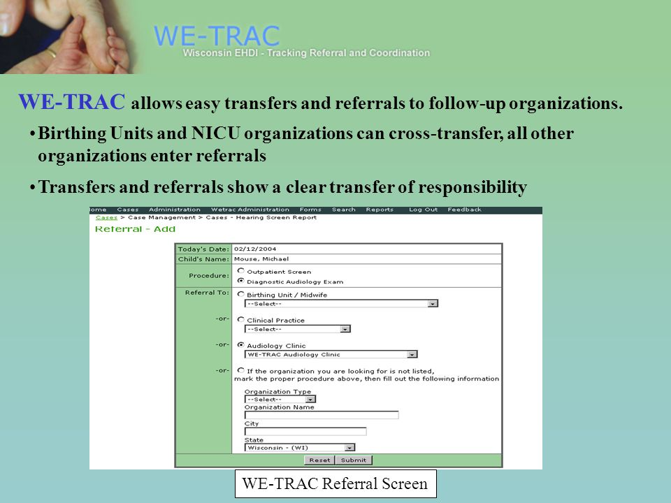 WE-TRAC Referral Screen Birthing Units and NICU organizations can cross-transfer, all other organizations enter referrals Transfers and referrals show a clear transfer of responsibility WE-TRAC allows easy transfers and referrals to follow-up organizations.