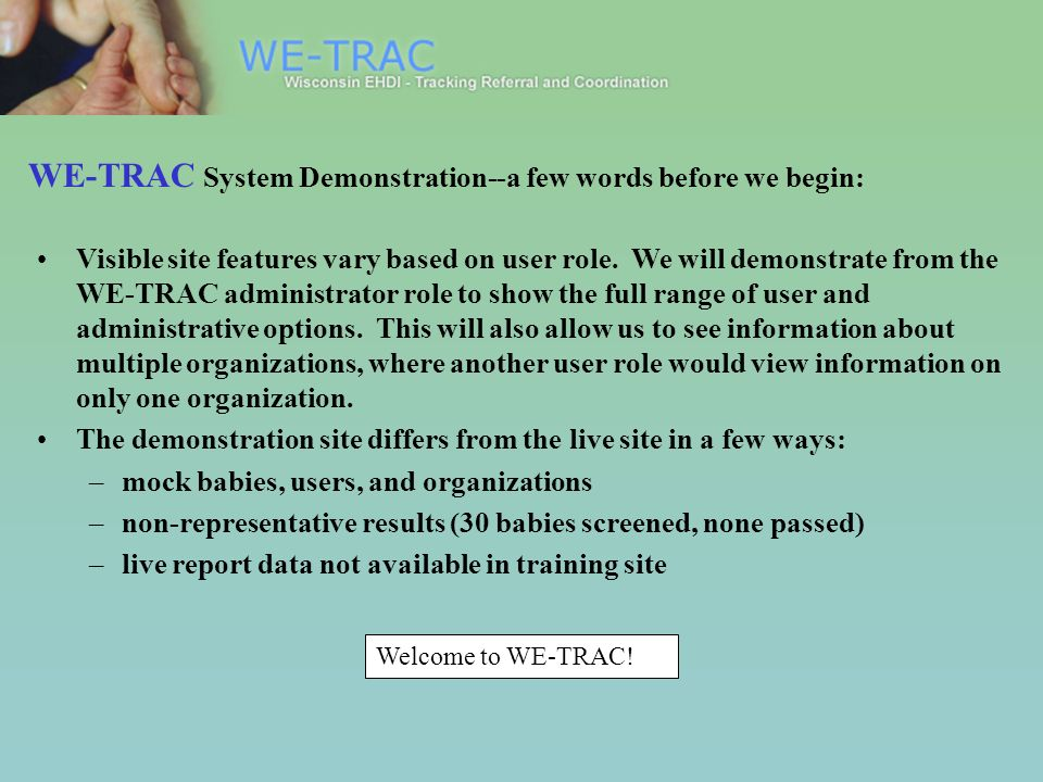Welcome to WE-TRAC! WE-TRAC System Demonstration--a few words before we begin: Visible site features vary based on user role. We will demonstrate from