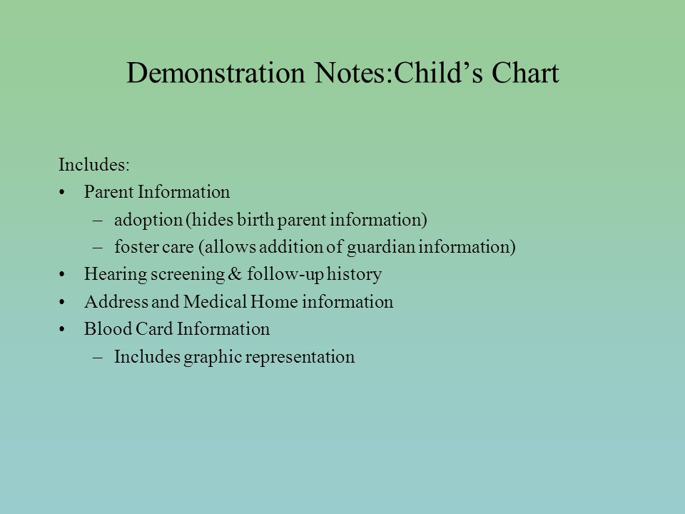Demonstration Notes:Childs Chart Includes: Parent Information –adoption (hides birth parent information) –foster care (allows addition of guardian information) Hearing screening & follow-up history Address and Medical Home information Blood Card Information –Includes graphic representation