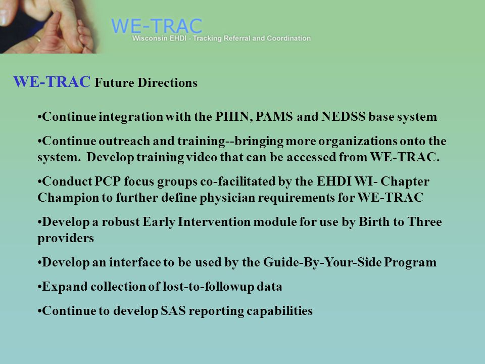 WE-TRAC Future Directions Continue integration with the PHIN, PAMS and NEDSS base system Continue outreach and training--bringing more organizations o