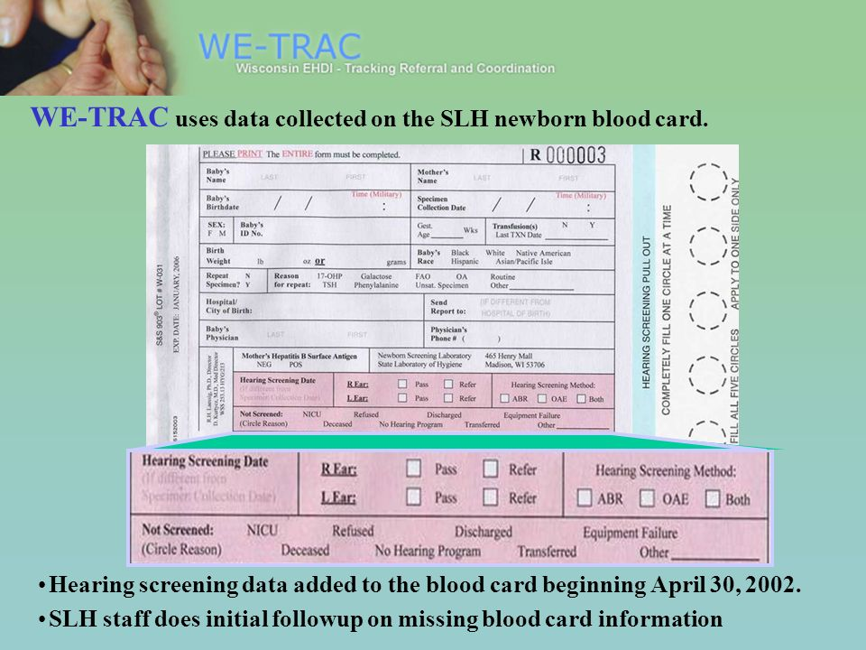 WE-TRAC uses data collected on the SLH newborn blood card. Hearing screening data added to the blood card beginning April 30, 2002. SLH staff does ini