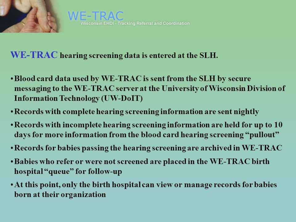 WE-TRAC hearing screening data is entered at the SLH. Blood card data used by WE-TRAC is sent from the SLH by secure messaging to the WE-TRAC server a