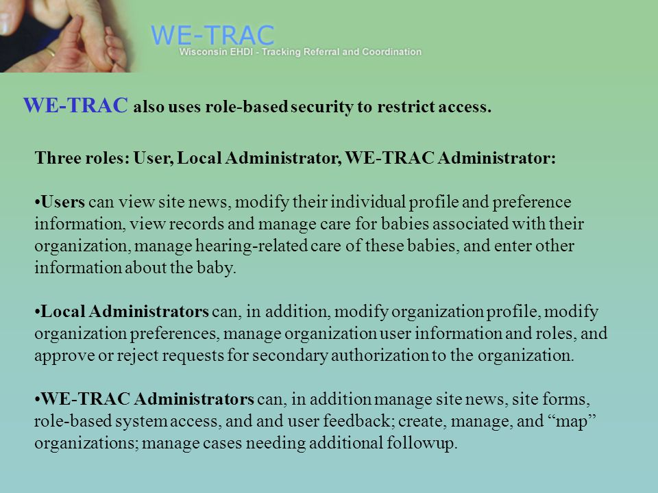 Three roles: User, Local Administrator, WE-TRAC Administrator: Users can view site news, modify their individual profile and preference information, view records and manage care for babies associated with their organization, manage hearing-related care of these babies, and enter other information about the baby.