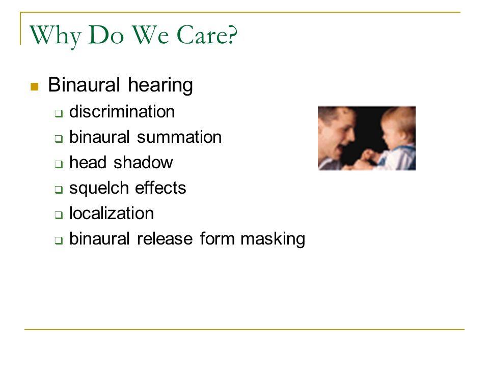 Why Do We Care? Binaural hearing discrimination binaural summation head shadow squelch effects localization binaural release form masking