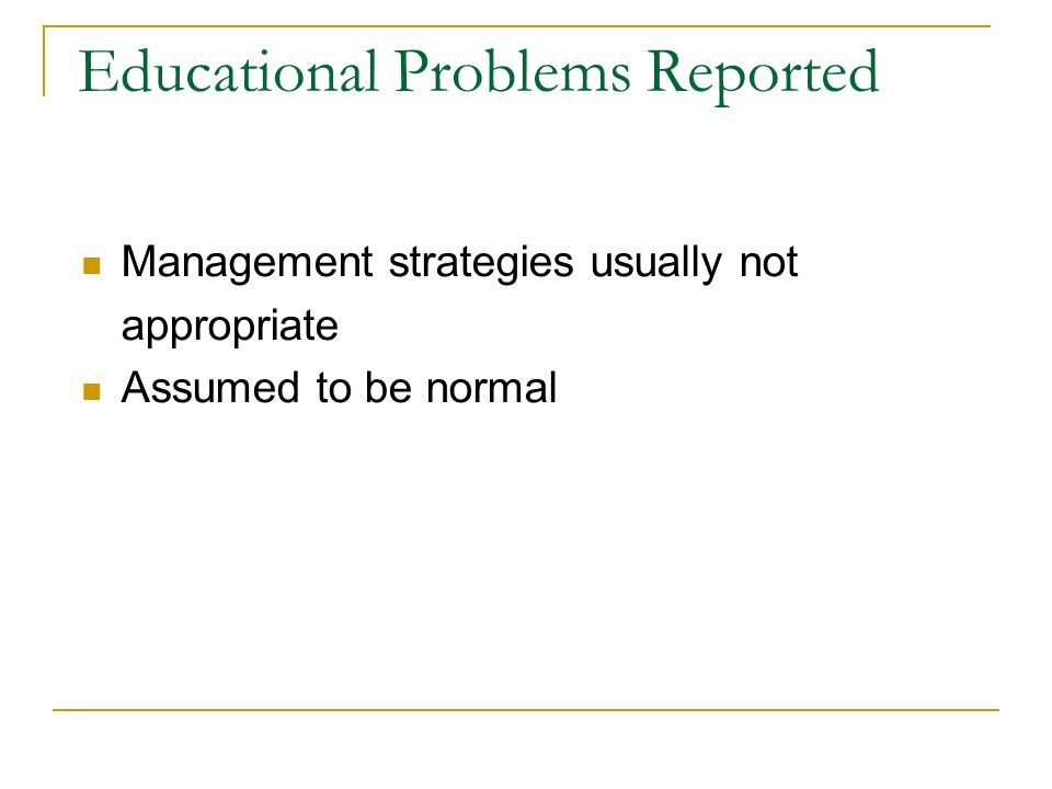 Educational Problems Reported Management strategies usually not appropriate Assumed to be normal