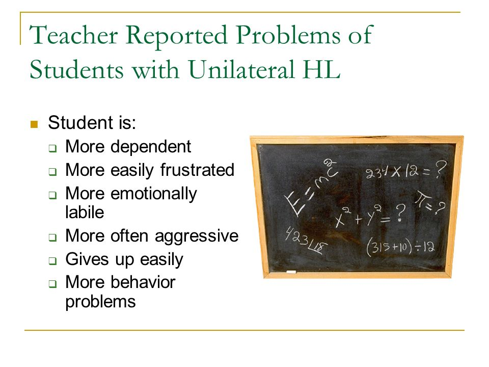 Teacher Reported Problems of Students with Unilateral HL Student is: More dependent More easily frustrated More emotionally labile More often aggressi
