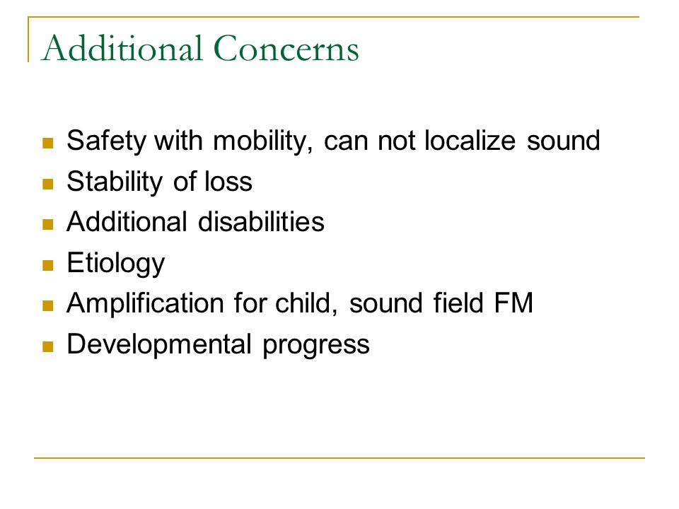 Additional Concerns Safety with mobility, can not localize sound Stability of loss Additional disabilities Etiology Amplification for child, sound fie
