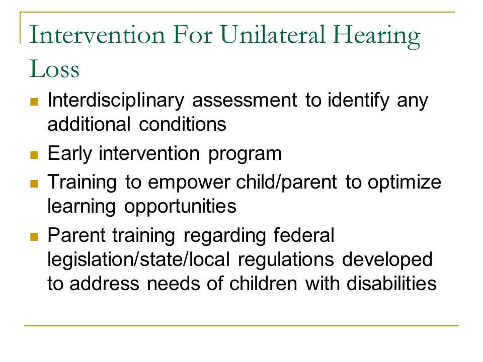 Intervention For Unilateral Hearing Loss Interdisciplinary assessment to identify any additional conditions Early intervention program Training to emp