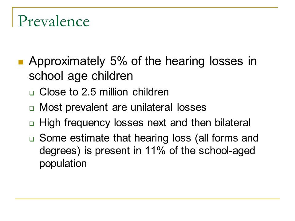 Prevalence Approximately 5% of the hearing losses in school age children Close to 2.5 million children Most prevalent are unilateral losses High frequ