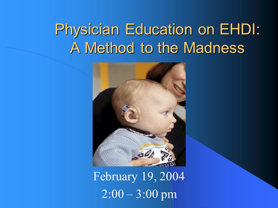 Physician Education on EHDI: A Method to the Madness February 19, :00 – 3:00 pm