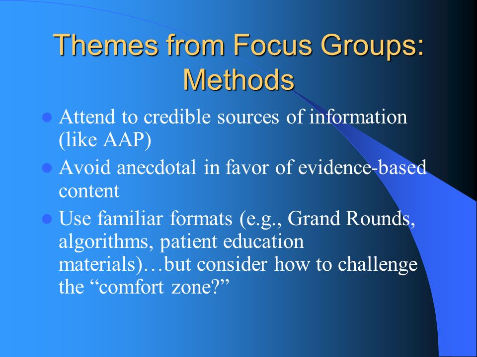 Themes from Focus Groups: Methods Attend to credible sources of information (like AAP) Avoid anecdotal in favor of evidence-based content Use familiar formats (e.g., Grand Rounds, algorithms, patient education materials)…but consider how to challenge the comfort zone