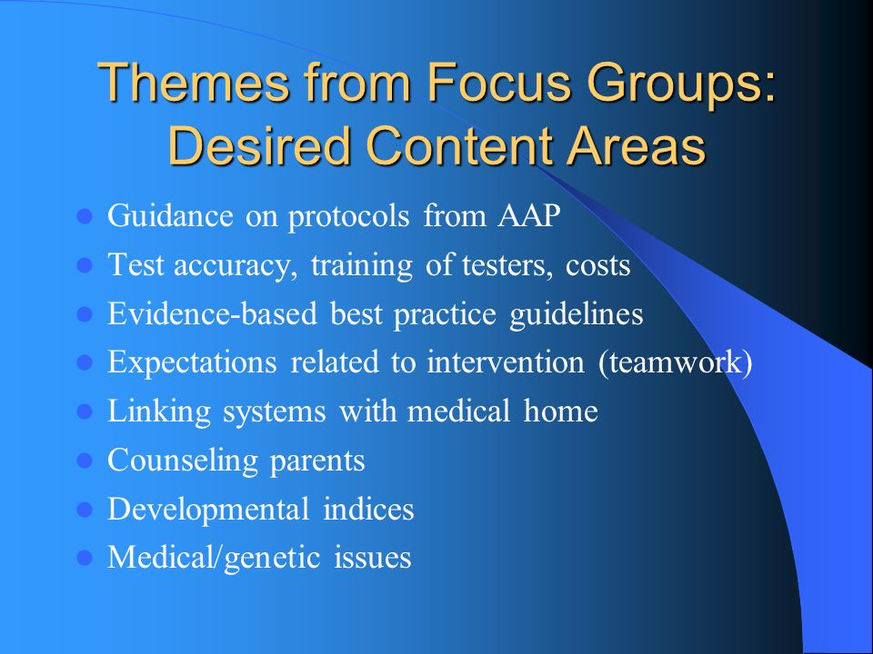 Themes from Focus Groups: Desired Content Areas Guidance on protocols from AAP Test accuracy, training of testers, costs Evidence-based best practice guidelines Expectations related to intervention (teamwork) Linking systems with medical home Counseling parents Developmental indices Medical/genetic issues