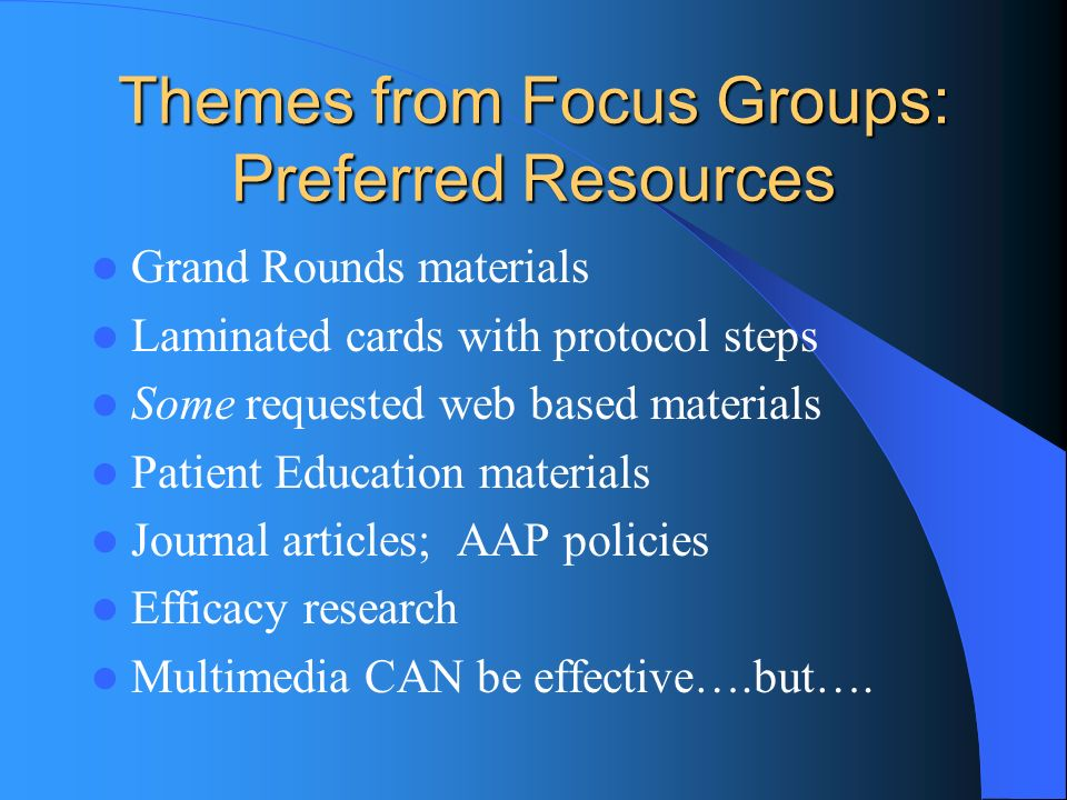 Themes from Focus Groups: Preferred Resources Grand Rounds materials Laminated cards with protocol steps Some requested web based materials Patient Education materials Journal articles; AAP policies Efficacy research Multimedia CAN be effective….but….