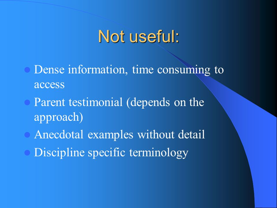 Not useful: Dense information, time consuming to access Parent testimonial (depends on the approach) Anecdotal examples without detail Discipline spec