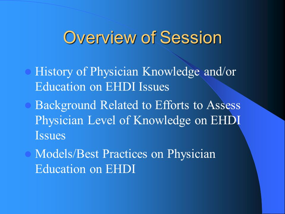 Overview of Session History of Physician Knowledge and/or Education on EHDI Issues Background Related to Efforts to Assess Physician Level of Knowledge on EHDI Issues Models/Best Practices on Physician Education on EHDI