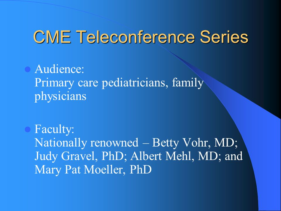 CME Teleconference Series Audience: Primary care pediatricians, family physicians Faculty: Nationally renowned – Betty Vohr, MD; Judy Gravel, PhD; Albert Mehl, MD; and Mary Pat Moeller, PhD