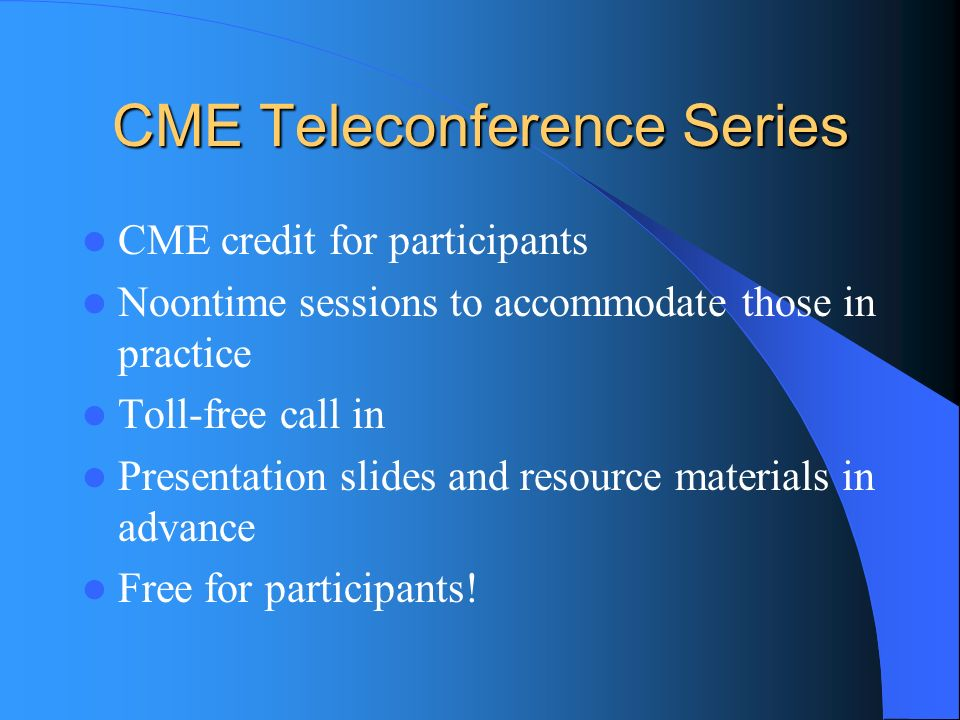 CME Teleconference Series CME credit for participants Noontime sessions to accommodate those in practice Toll-free call in Presentation slides and resource materials in advance Free for participants!