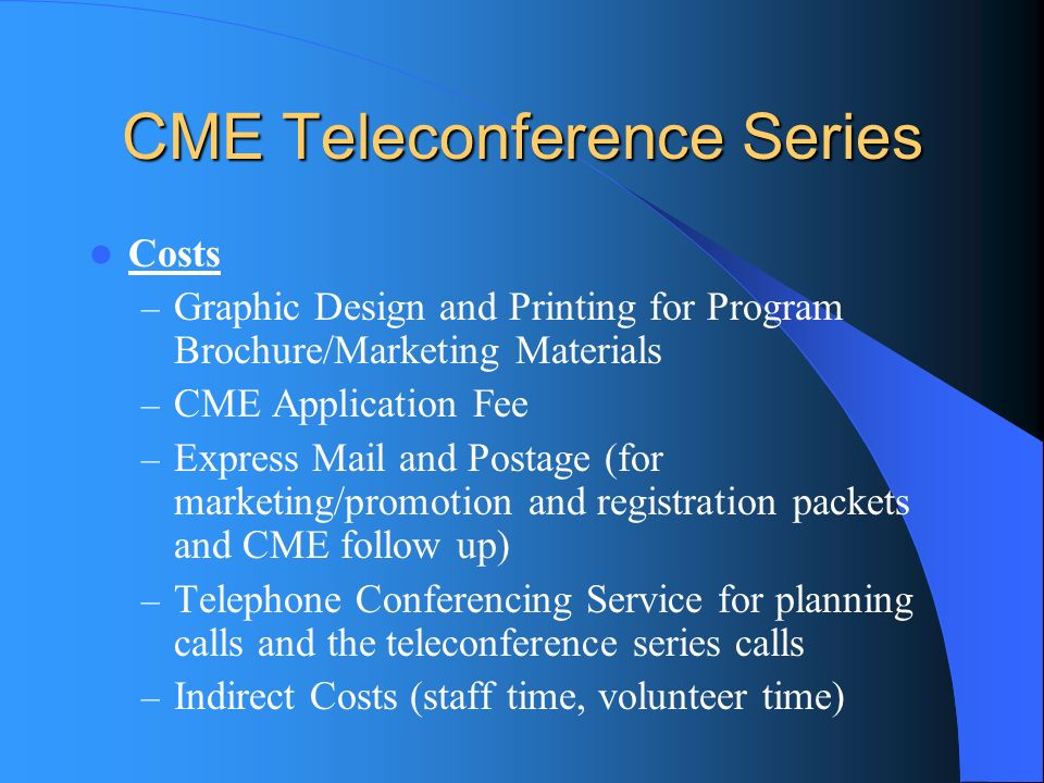 CME Teleconference Series Costs – Graphic Design and Printing for Program Brochure/Marketing Materials – CME Application Fee – Express Mail and Postage (for marketing/promotion and registration packets and CME follow up) – Telephone Conferencing Service for planning calls and the teleconference series calls – Indirect Costs (staff time, volunteer time)
