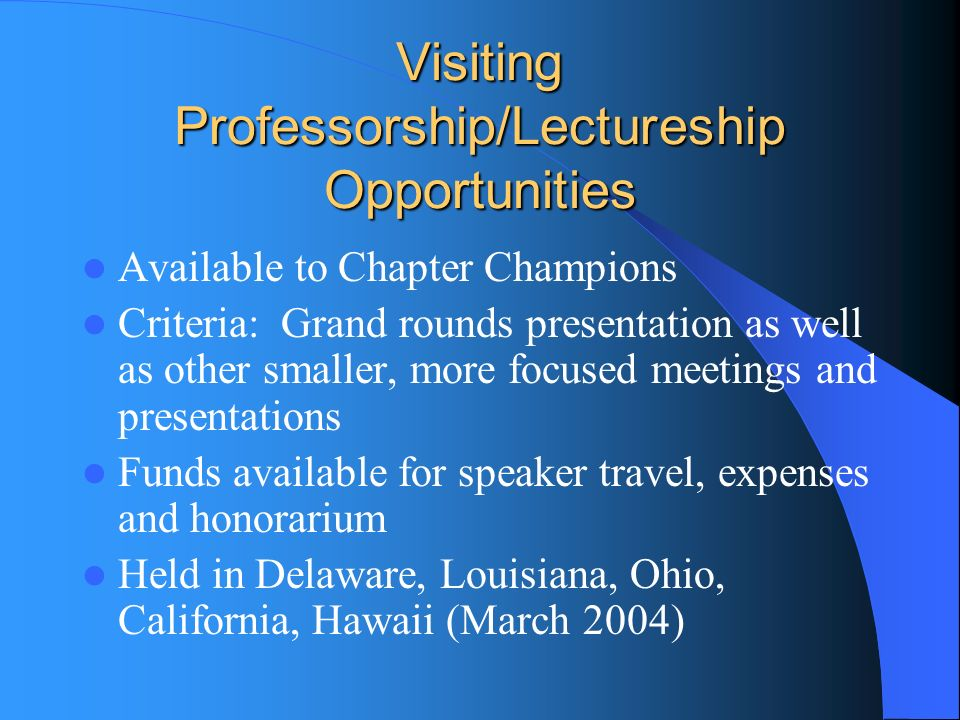 Visiting Professorship/Lectureship Opportunities Available to Chapter Champions Criteria: Grand rounds presentation as well as other smaller, more focused meetings and presentations Funds available for speaker travel, expenses and honorarium Held in Delaware, Louisiana, Ohio, California, Hawaii (March 2004)