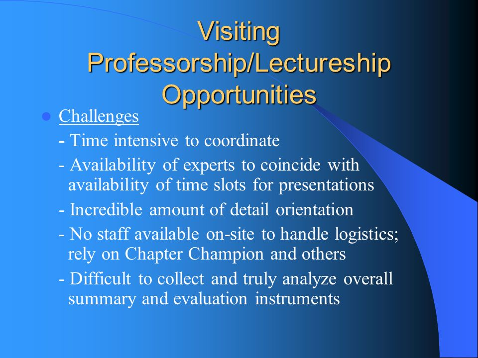 Visiting Professorship/Lectureship Opportunities Challenges - Time intensive to coordinate - Availability of experts to coincide with availability of time slots for presentations - Incredible amount of detail orientation - No staff available on-site to handle logistics; rely on Chapter Champion and others - Difficult to collect and truly analyze overall summary and evaluation instruments