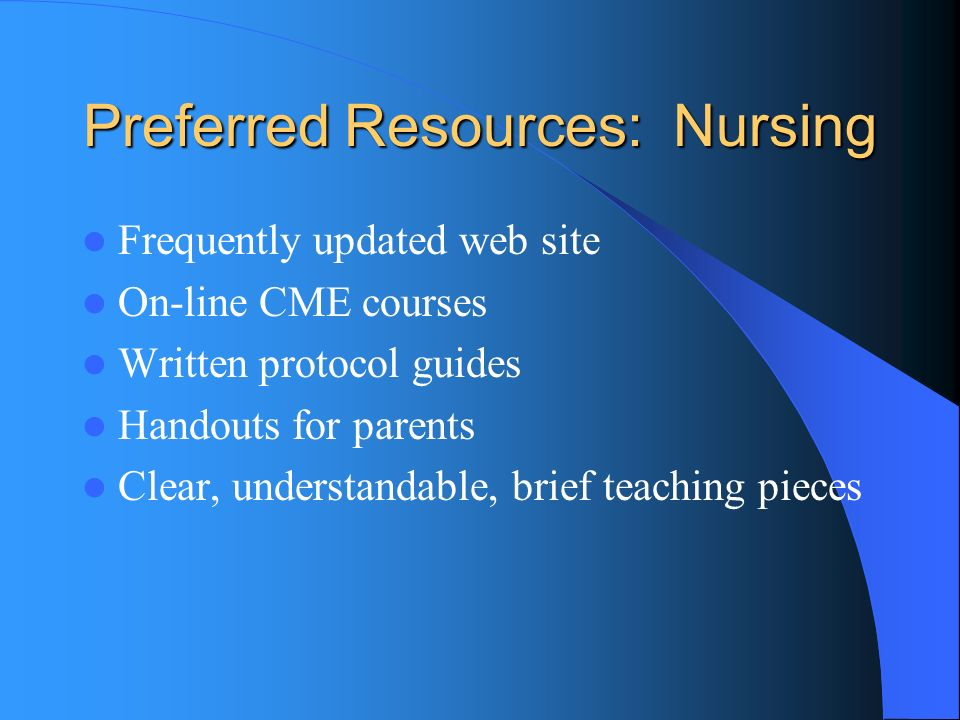 Preferred Resources: Nursing Frequently updated web site On-line CME courses Written protocol guides Handouts for parents Clear, understandable, brief teaching pieces