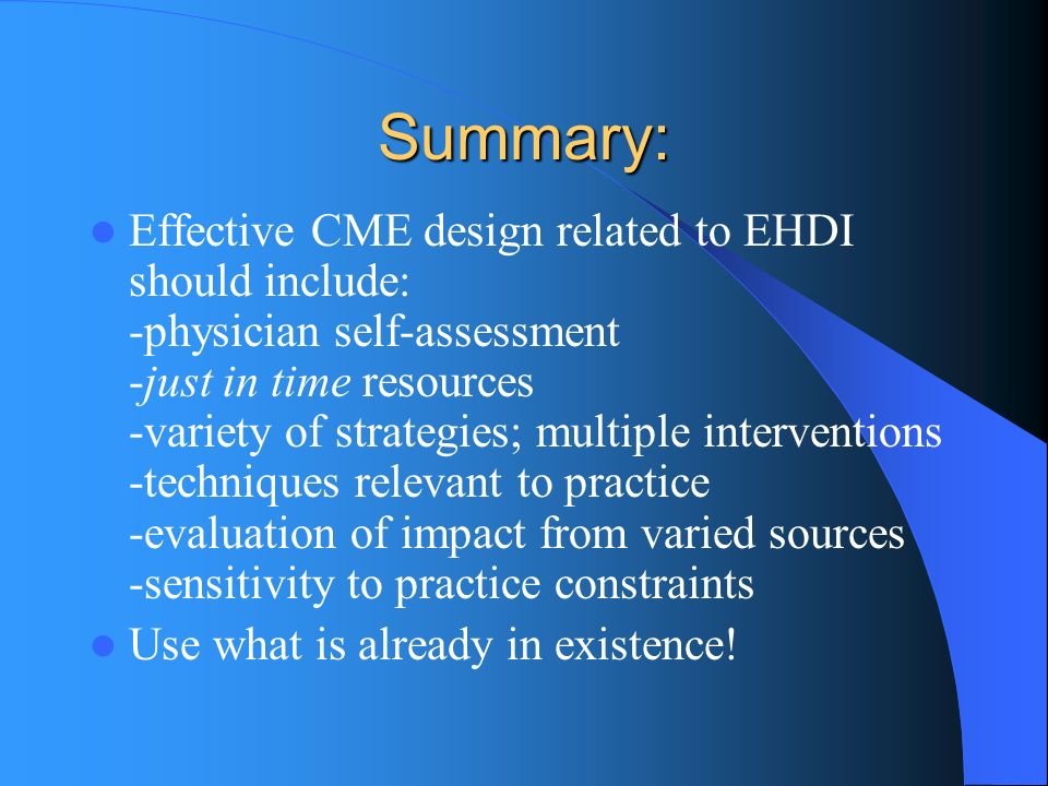 Summary: Effective CME design related to EHDI should include: -physician self-assessment -just in time resources -variety of strategies; multiple interventions -techniques relevant to practice -evaluation of impact from varied sources -sensitivity to practice constraints Use what is already in existence!