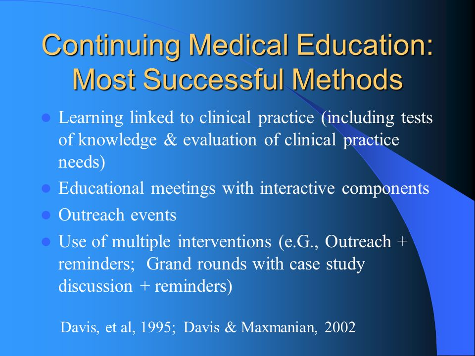 Continuing Medical Education: Most Successful Methods Learning linked to clinical practice (including tests of knowledge & evaluation of clinical practice needs) Educational meetings with interactive components Outreach events Use of multiple interventions (e.G., Outreach + reminders; Grand rounds with case study discussion + reminders) Davis, et al, 1995; Davis & Maxmanian, 2002