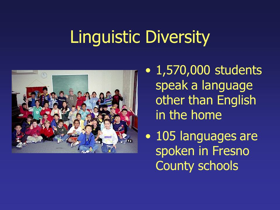Linguistic Diversity 1,570,000 students speak a language other than English in the home 105 languages are spoken in Fresno County schools