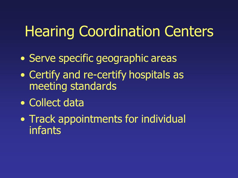 Hearing Coordination Centers Serve specific geographic areas Certify and re-certify hospitals as meeting standards Collect data Track appointments for