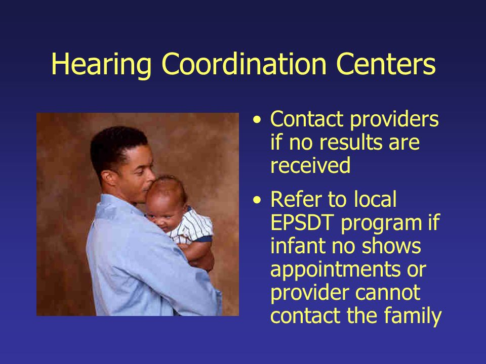 Hearing Coordination Centers Contact providers if no results are received Refer to local EPSDT program if infant no shows appointments or provider cannot contact the family