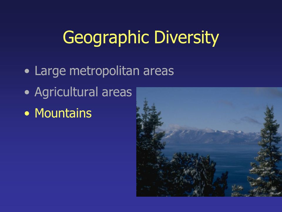 Geographic Diversity Large metropolitan areas Agricultural areas Mountains
