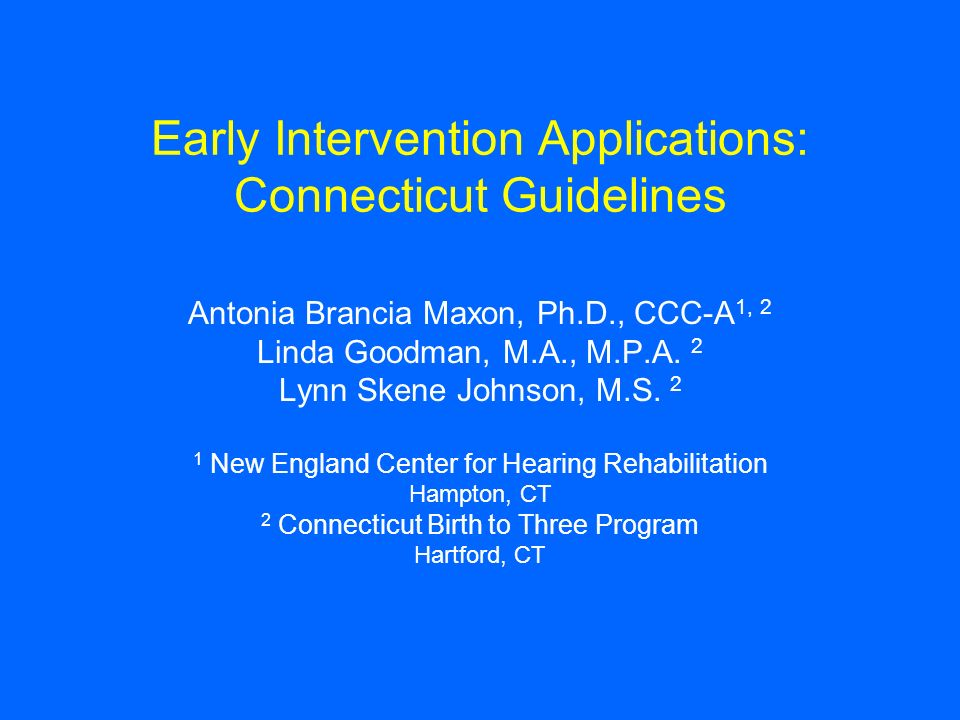 Early Intervention Applications: Connecticut Guidelines Antonia Brancia Maxon, Ph.D., CCC-A 1, 2 Linda Goodman, M.A., M.P.A. 2 Lynn Skene Johnson, M.S