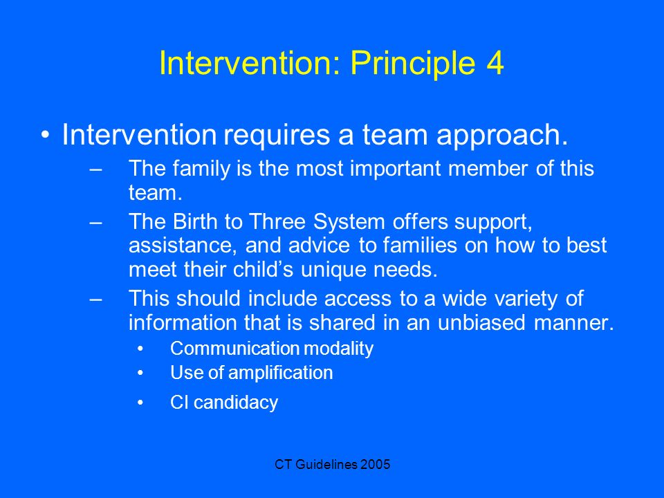 CT Guidelines 2005 Intervention: Principle 4 Intervention requires a team approach. –The family is the most important member of this team. –The Birth