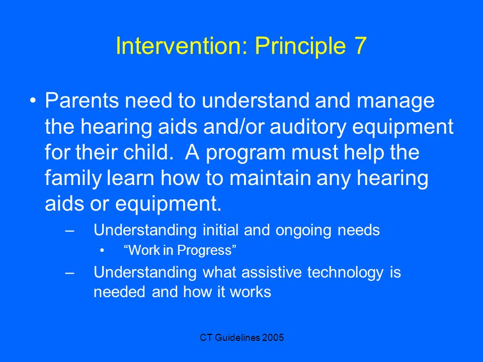 CT Guidelines 2005 Intervention: Principle 7 Parents need to understand and manage the hearing aids and/or auditory equipment for their child. A progr