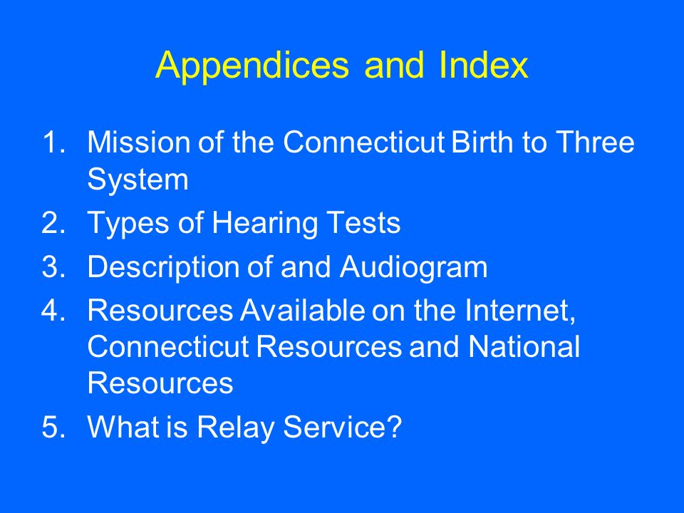 Appendices and Index 1.Mission of the Connecticut Birth to Three System 2.Types of Hearing Tests 3.Description of and Audiogram 4.Resources Available
