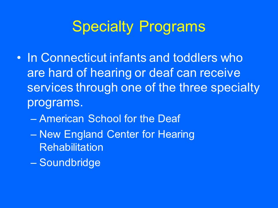 Specialty Programs In Connecticut infants and toddlers who are hard of hearing or deaf can receive services through one of the three specialty program