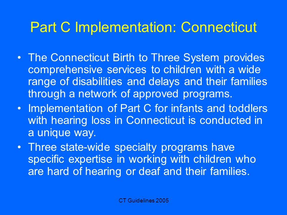 CT Guidelines 2005 Part C Implementation: Connecticut The Connecticut Birth to Three System provides comprehensive services to children with a wide ra