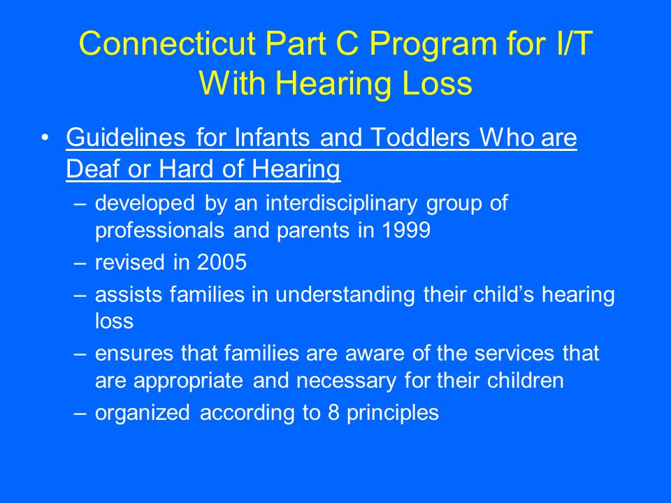 Connecticut Part C Program for I/T With Hearing Loss Guidelines for Infants and Toddlers Who are Deaf or Hard of Hearing –developed by an interdiscipl